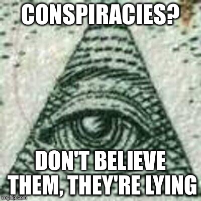 Scumbag Illuminati | CONSPIRACIES? DON'T BELIEVE THEM, THEY'RE LYING | image tagged in scumbag illuminati | made w/ Imgflip meme maker