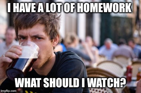 Lazy College Senior | I HAVE A LOT OF HOMEWORK WHAT SHOULD I WATCH? | image tagged in memes,lazy college senior | made w/ Imgflip meme maker