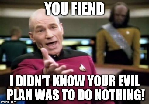 Picard Wtf Meme | YOU FIEND I DIDN'T KNOW YOUR EVIL PLAN WAS TO DO NOTHING! | image tagged in memes,picard wtf | made w/ Imgflip meme maker