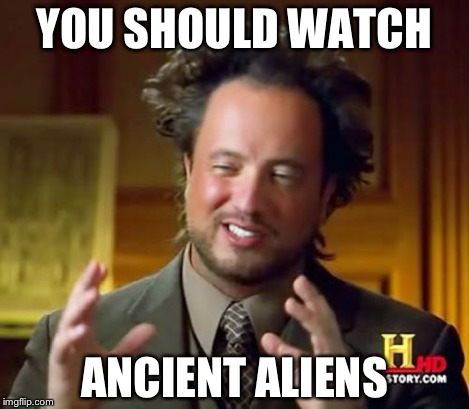Ancient Aliens Meme | YOU SHOULD WATCH ANCIENT ALIENS | image tagged in memes,ancient aliens | made w/ Imgflip meme maker