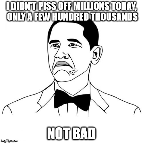 Not Bad Obama | I DIDN'T PISS OFF MILLIONS TODAY, ONLY A FEW HUNDRED THOUSANDS NOT BAD | image tagged in memes,not bad obama | made w/ Imgflip meme maker