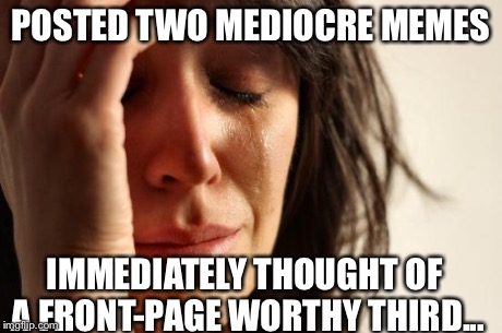 First World Problems Meme | POSTED TWO MEDIOCRE MEMES IMMEDIATELY THOUGHT OF A FRONT-PAGE WORTHY THIRD... | image tagged in memes,first world problems | made w/ Imgflip meme maker