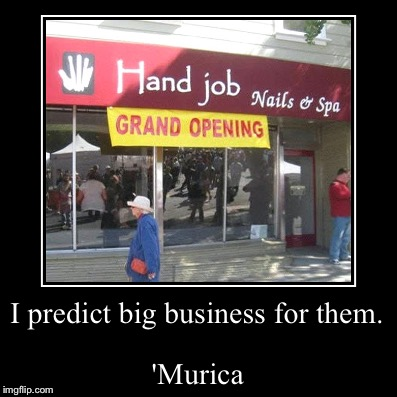 'Murica | I predict big business for them. | 'Murica | image tagged in funny,demotivationals,hand job,'murica | made w/ Imgflip demotivational maker