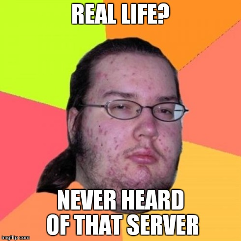 Butthurt Dweller | REAL LIFE? NEVER HEARD OF THAT SERVER | image tagged in memes,butthurt dweller | made w/ Imgflip meme maker