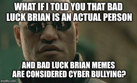 Poor Brian… | WHAT IF I TOLD YOU THAT BAD LUCK BRIAN IS AN ACTUAL PERSON AND BAD LUCK BRIAN MEMES ARE CONSIDERED CYBER BULLYING? | image tagged in memes,matrix morpheus | made w/ Imgflip meme maker