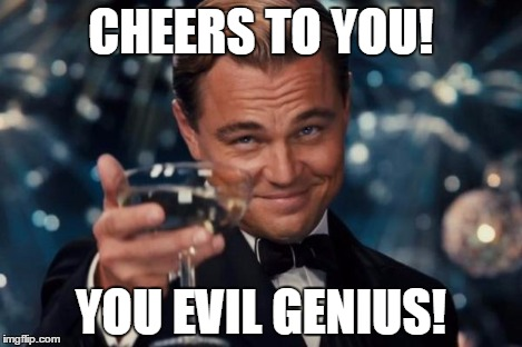 Leonardo Dicaprio Cheers Meme | CHEERS TO YOU! YOU EVIL GENIUS! | image tagged in memes,leonardo dicaprio cheers | made w/ Imgflip meme maker