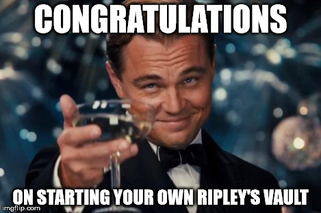 Leonardo Dicaprio Cheers Meme | CONGRATULATIONS ON STARTING YOUR OWN RIPLEY'S VAULT | image tagged in memes,leonardo dicaprio cheers | made w/ Imgflip meme maker