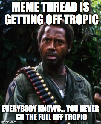 MEME THREAD IS GETTING OFF TROPIC EVERYBODY KNOWS… YOU NEVER GO THE FULL OFF TROPIC | image tagged in tropic thunder you people | made w/ Imgflip meme maker