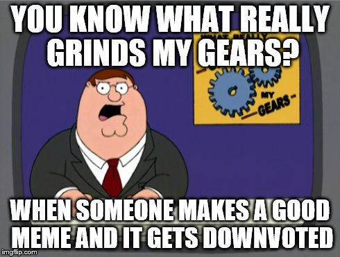 Peter Griffin News Meme | YOU KNOW WHAT REALLY GRINDS MY GEARS? WHEN SOMEONE MAKES A GOOD MEME AND IT GETS DOWNVOTED | image tagged in memes,peter griffin news | made w/ Imgflip meme maker