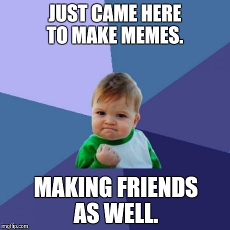 Success Kid Meme | JUST CAME HERE TO MAKE MEMES. MAKING FRIENDS AS WELL. | image tagged in memes,success kid | made w/ Imgflip meme maker