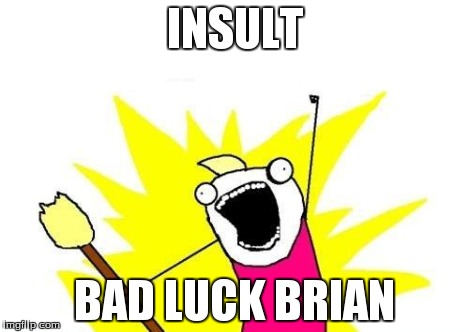 X All The Y Meme | INSULT BAD LUCK BRIAN | image tagged in memes,x all the y | made w/ Imgflip meme maker