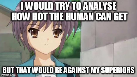 Nagato Blank Stare | I WOULD TRY TO ANALYSE HOW HOT THE HUMAN CAN GET BUT THAT WOULD BE AGAINST MY SUPERIORS | image tagged in nagato blank stare | made w/ Imgflip meme maker