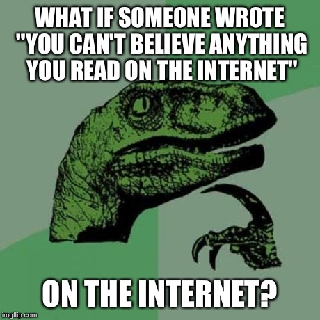 "It would create a paradox... | WHAT IF SOMEONE WROTE ""YOU CAN'T BELIEVE ANYTHING YOU READ ON THE INTERNET"" ON THE INTERNET? 