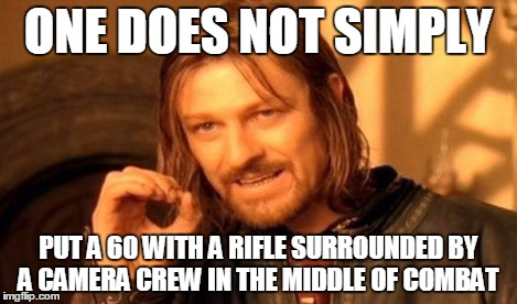 ONE DOES NOT SIMPLY PUT A 60 WITH A RIFLE SURROUNDED BY A CAMERA CREW IN THE MIDDLE OF COMBAT | image tagged in memes,one does not simply | made w/ Imgflip meme maker
