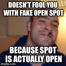DOESN'T FOOL YOU WITH FAKE OPEN SPOT BECAUSE SPOT IS ACTUALLY OPEN | image tagged in good guy gregito | made w/ Imgflip meme maker