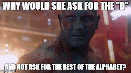 Drax | WHY WOULD SHE ASK FOR THE ''D'' AND NOT ASK FOR THE REST OF THE ALPHABET? | image tagged in drax | made w/ Imgflip meme maker