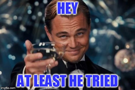 Leonardo Dicaprio Cheers Meme | HEY AT LEAST HE TRIED | image tagged in memes,leonardo dicaprio cheers | made w/ Imgflip meme maker
