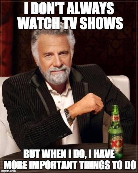 The Most Interesting Man In The World Meme | I DON'T ALWAYS WATCH TV SHOWS BUT WHEN I DO, I HAVE MORE IMPORTANT THINGS TO DO | image tagged in memes,the most interesting man in the world | made w/ Imgflip meme maker