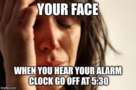 alarm clock going off at 5 30. first world problems meme your face when you hear alarm clock go off at alarm clock going off at 5 30 imgflip
