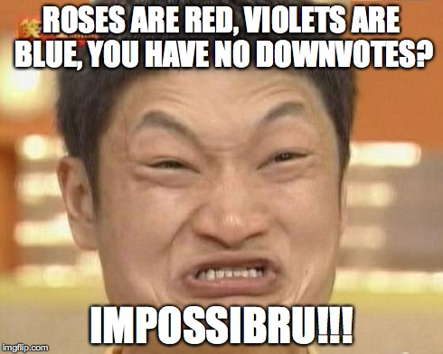 Trolls everywhere... | ROSES ARE RED, VIOLETS ARE BLUE, YOU HAVE NO DOWNVOTES? IMPOSSIBRU!!! | image tagged in memes,impossibru guy original | made w/ Imgflip meme maker