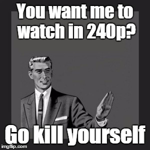 Kill Yourself Guy Meme | You want me to watch in 240p? Go kill yourself | image tagged in memes,kill yourself guy | made w/ Imgflip meme maker
