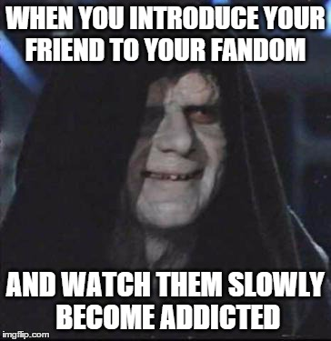 Sidious Error Meme | WHEN YOU INTRODUCE YOUR FRIEND TO YOUR FANDOM AND WATCH THEM SLOWLY BECOME ADDICTED | image tagged in memes,sidious error | made w/ Imgflip meme maker