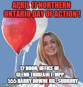 APRIL 17 NORTHERN ONTARIO DAY OF ACTION ! 12 NOON, OFFICE OF      GLENN THIBEAULT, MPP        555 BARRY DOWNE RD.  SUDBURY | made w/ Imgflip meme maker