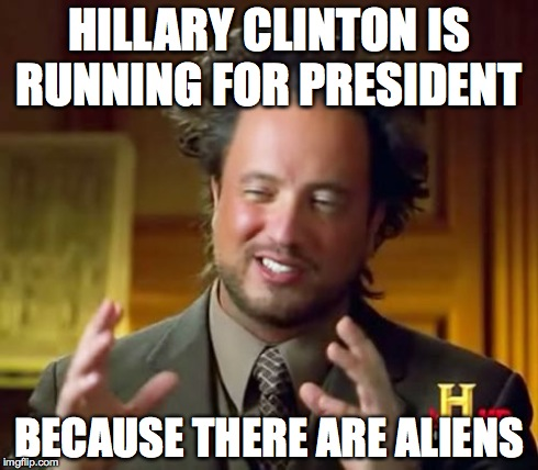 Ancient Aliens Meme | HILLARY CLINTON IS RUNNING FOR PRESIDENT BECAUSE THERE ARE ALIENS | image tagged in memes,ancient aliens | made w/ Imgflip meme maker
