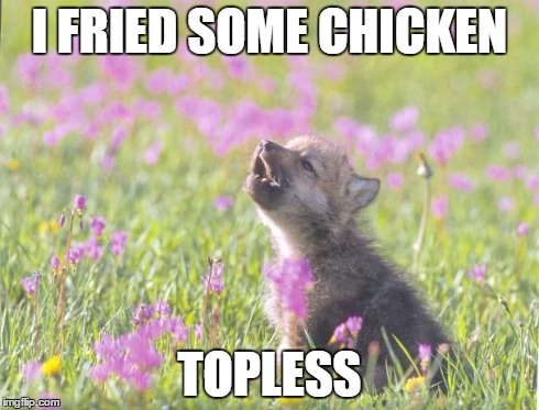 Baby Insanity Wolf Meme | I FRIED SOME CHICKEN TOPLESS | image tagged in memes,baby insanity wolf,AdviceAnimals | made w/ Imgflip meme maker