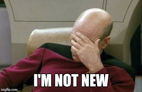 Captain Picard Facepalm Meme | I'M NOT NEW | image tagged in memes,captain picard facepalm | made w/ Imgflip meme maker