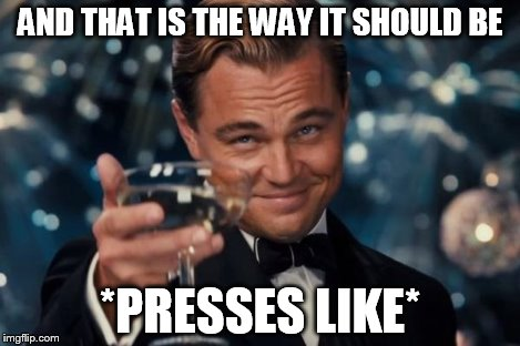 Leonardo Dicaprio Cheers Meme | AND THAT IS THE WAY IT SHOULD BE *PRESSES LIKE* | image tagged in memes,leonardo dicaprio cheers | made w/ Imgflip meme maker