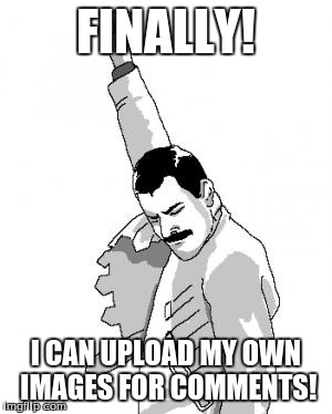 Freddie Mercury | FINALLY! I CAN UPLOAD MY OWN IMAGES FOR COMMENTS! | image tagged in freddie mercury | made w/ Imgflip meme maker