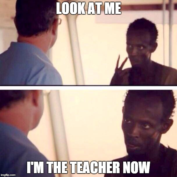 Captain Phillips - I'm The Captain Now Meme | LOOK AT ME I'M THE TEACHER NOW | image tagged in captain phillips - i'm the captain now,AdviceAnimals | made w/ Imgflip meme maker