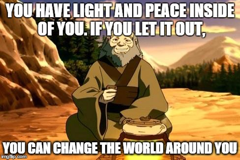 Enlightened Iroh | YOU HAVE LIGHT AND PEACE INSIDE OF YOU. IF YOU LET IT OUT, YOU CAN CHANGE THE WORLD AROUND YOU | image tagged in enlightened iroh,avatar the last airbender | made w/ Imgflip meme maker