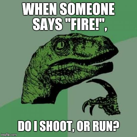 "Philosoraptor Meme | WHEN SOMEONE SAYS ""FIRE!"", DO I SHOOT, OR RUN? 
