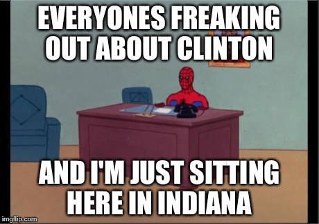 Spider-Man Desk | EVERYONES FREAKING OUT ABOUT CLINTON AND I'M JUST SITTING HERE IN INDIANA | image tagged in spider-man desk | made w/ Imgflip meme maker