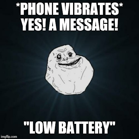 "This literally just happened -_- | *PHONE VIBRATES* YES! A MESSAGE! ""LOW BATTERY"" 