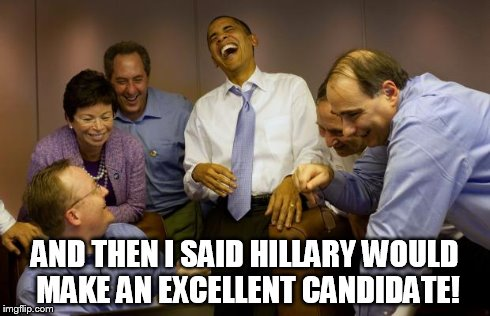 And then I said Obama | AND THEN I SAID HILLARY WOULD MAKE AN EXCELLENT CANDIDATE! | image tagged in memes,and then i said obama | made w/ Imgflip meme maker