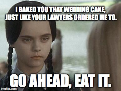 I BAKED YOU THAT WEDDING CAKE, JUST LIKE YOUR LAWYERS ORDERED ME TO. GO AHEAD, EAT IT. | image tagged in wednesday addams | made w/ Imgflip meme maker