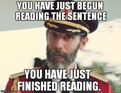 Captain Obvious | YOU HAVE JUST BEGUN READING THE SENTENCE YOU HAVE JUST FINISHED READING. | image tagged in captain obvious | made w/ Imgflip meme maker