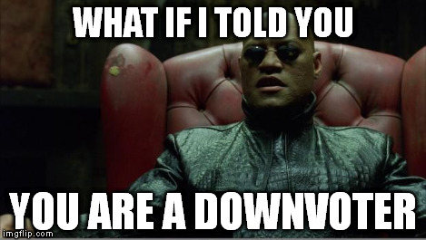 Morpheus sitting down | WHAT IF I TOLD YOU YOU ARE A DOWNVOTER | image tagged in morpheus sitting down | made w/ Imgflip meme maker
