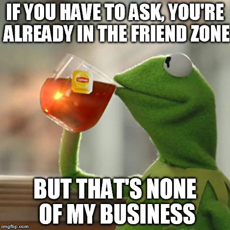 But Thats None Of My Business Meme | IF YOU HAVE TO ASK, YOU'RE ALREADY IN THE FRIEND ZONE BUT THAT'S NONE OF MY BUSINESS | image tagged in memes,but thats none of my business,kermit the frog | made w/ Imgflip meme maker