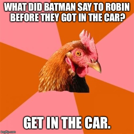 Batman Said | WHAT DID BATMAN SAY TO ROBIN BEFORE THEY GOT IN THE CAR? GET IN THE CAR. | image tagged in memes,anti joke chicken,funny,batman and robin,jokes | made w/ Imgflip meme maker
