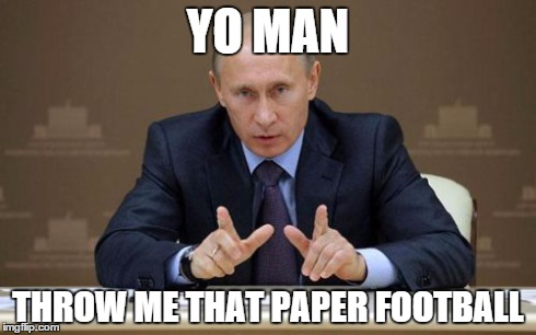 Vladimir Putin | YO MAN THROW ME THAT PAPER FOOTBALL | image tagged in memes,vladimir putin | made w/ Imgflip meme maker