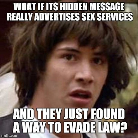 Conspiracy Keanu Meme | WHAT IF ITS HIDDEN MESSAGE REALLY ADVERTISES SEX SERVICES AND THEY JUST FOUND A WAY TO EVADE LAW? | image tagged in memes,conspiracy keanu | made w/ Imgflip meme maker