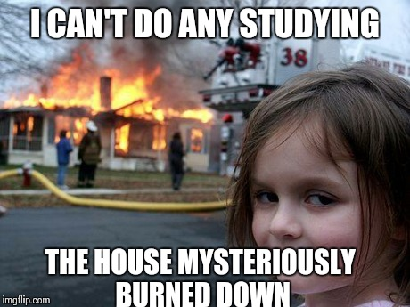 Disaster Girl Meme | I CAN'T DO ANY STUDYING THE HOUSE MYSTERIOUSLY BURNED DOWN | image tagged in memes,disaster girl | made w/ Imgflip meme maker