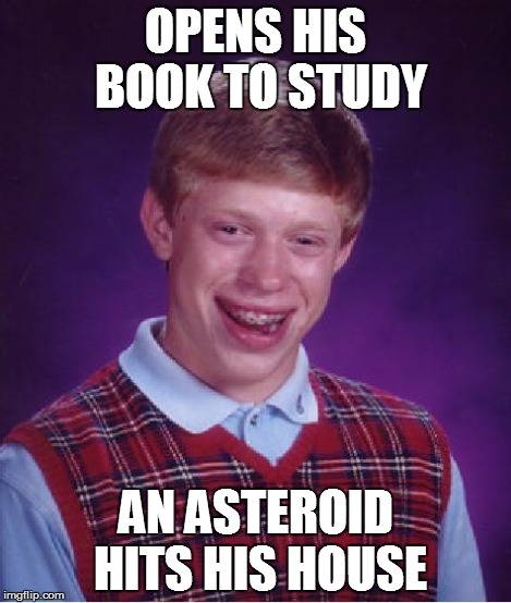 Bad Luck Brian Meme | OPENS HIS BOOK TO STUDY AN ASTEROID HITS HIS HOUSE | image tagged in memes,bad luck brian | made w/ Imgflip meme maker