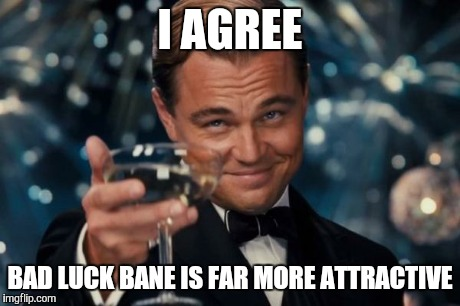 Leonardo Dicaprio Cheers Meme | I AGREE BAD LUCK BANE IS FAR MORE ATTRACTIVE | image tagged in memes,leonardo dicaprio cheers | made w/ Imgflip meme maker