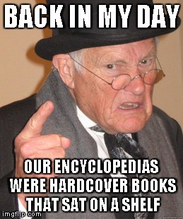 Back In My Day Meme | BACK IN MY DAY OUR ENCYCLOPEDIAS WERE HARDCOVER BOOKS THAT SAT ON A SHELF | image tagged in memes,back in my day | made w/ Imgflip meme maker