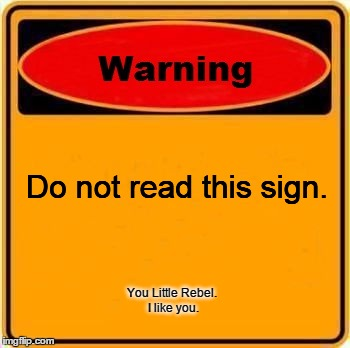 Rebellion | Do not read this sign. You Little Rebel. I like you. | image tagged in memes,warning sign,funny | made w/ Imgflip meme maker